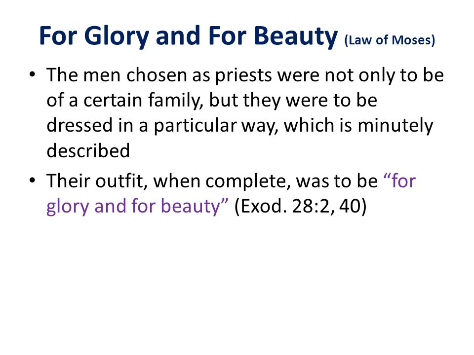 For Glory and For Beauty (Law of Moses) The men chosen as priests were not only to be of a certain family, but they were to be dressed in a particular way, which is minutely described Their outfit, when complete, was to be for glory and for beauty (Exod.