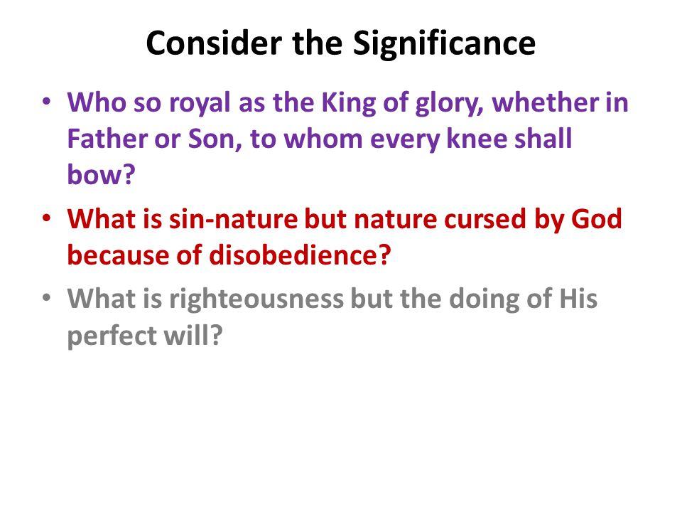 Consider the Significance Who so royal as the King of glory, whether in Father or Son, to whom every knee shall bow.
