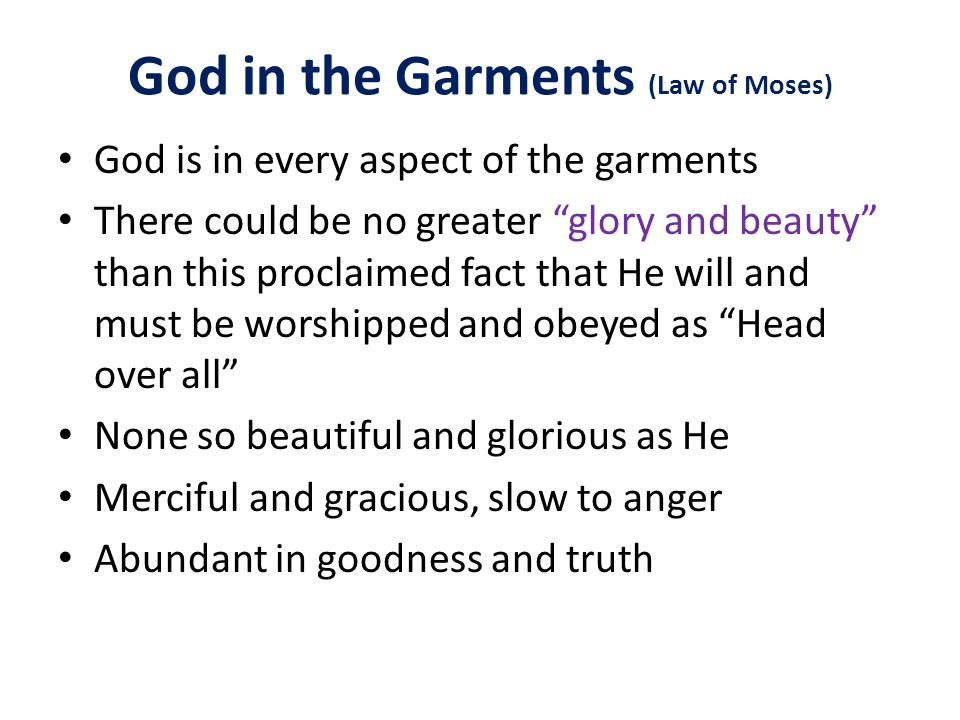 God in the Garments (Law of Moses) God is in every aspect of the garments There could be no greater glory and beauty than this proclaimed fact that He will and must be worshipped and obeyed as Head over all None so beautiful and glorious as He Merciful and gracious, slow to anger Abundant in goodness and truth