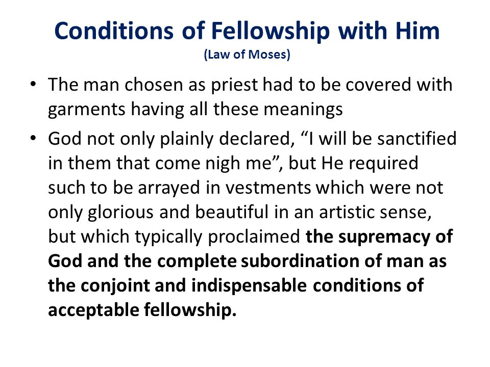 Conditions of Fellowship with Him (Law of Moses) The man chosen as priest had to be covered with garments having all these meanings God not only plainly declared, I will be sanctified in them that come nigh me , but He required such to be arrayed in vestments which were not only glorious and beautiful in an artistic sense, but which typically proclaimed the supremacy of God and the complete subordination of man as the conjoint and indispensable conditions of acceptable fellowship.