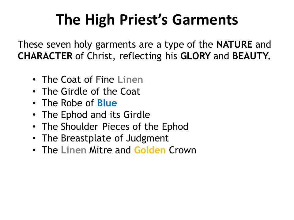 The High Priest's Garments These seven holy garments are a type of the NATURE and CHARACTER of Christ, reflecting his GLORY and BEAUTY.