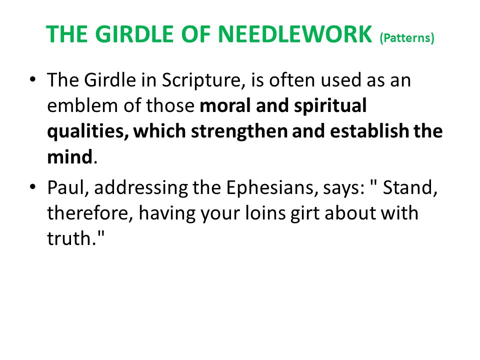 THE GIRDLE OF NEEDLEWORK (Patterns) The Girdle in Scripture, is often used as an emblem of those moral and spiritual qualities, which strengthen and establish the mind.