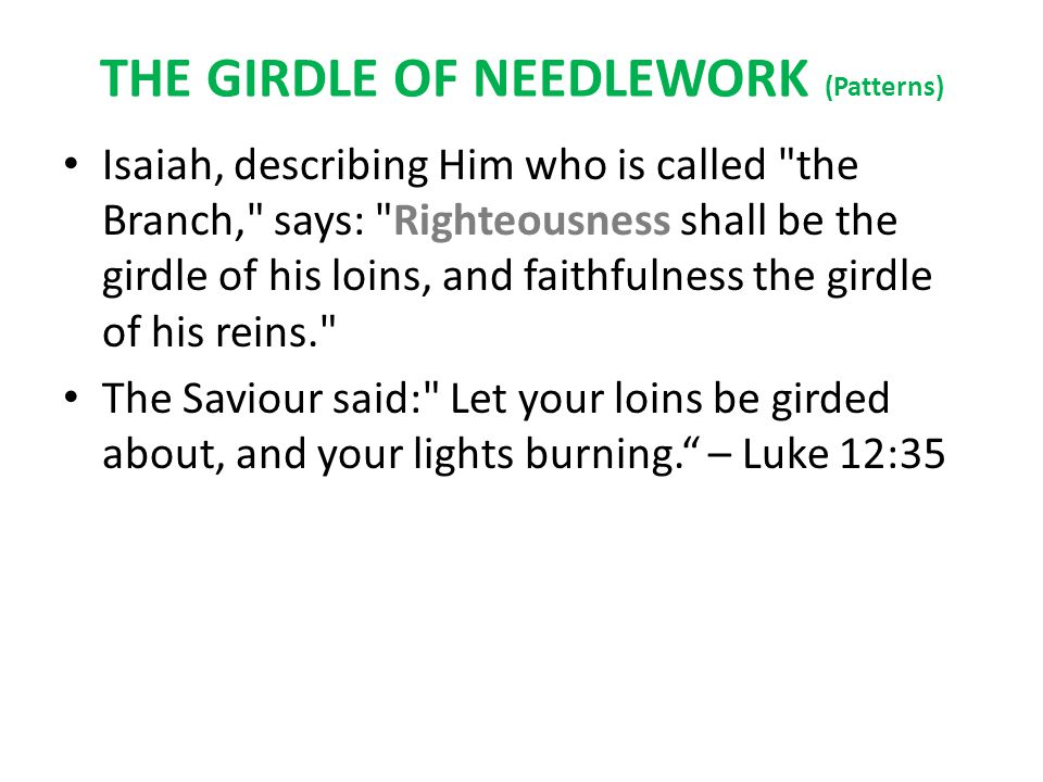 THE GIRDLE OF NEEDLEWORK (Patterns) Isaiah, describing Him who is called the Branch, says: Righteousness shall be the girdle of his loins, and faithfulness the girdle of his reins. The Saviour said: Let your loins be girded about, and your lights burning. – Luke 12:35