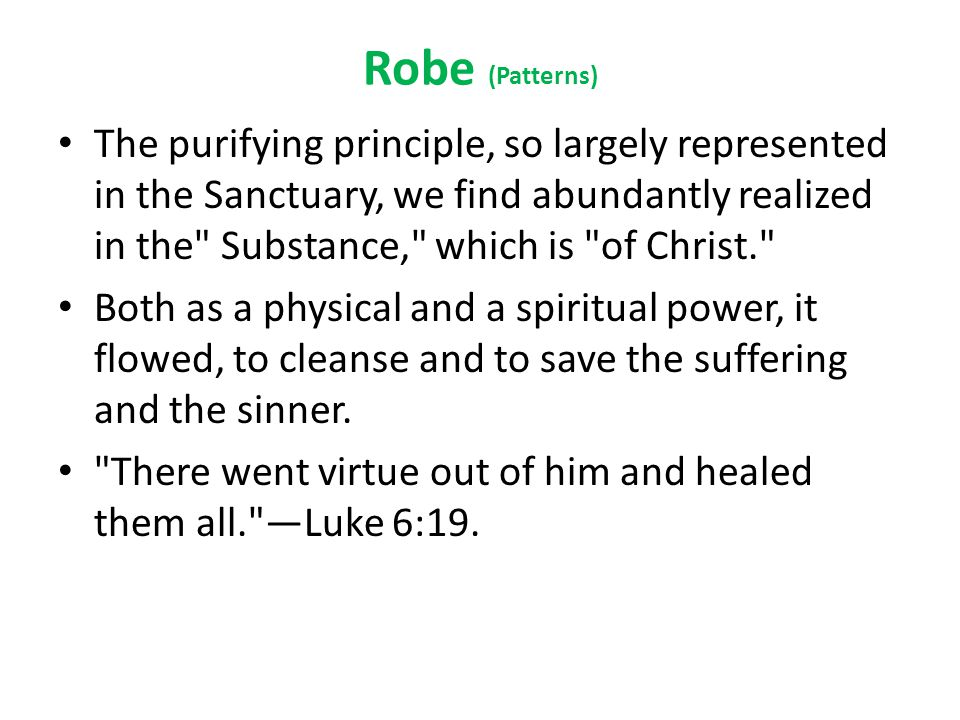 Robe (Patterns) The purifying principle, so largely represented in the Sanctuary, we find abundantly realized in the Substance, which is of Christ. Both as a physical and a spiritual power, it flowed, to cleanse and to save the suffering and the sinner.