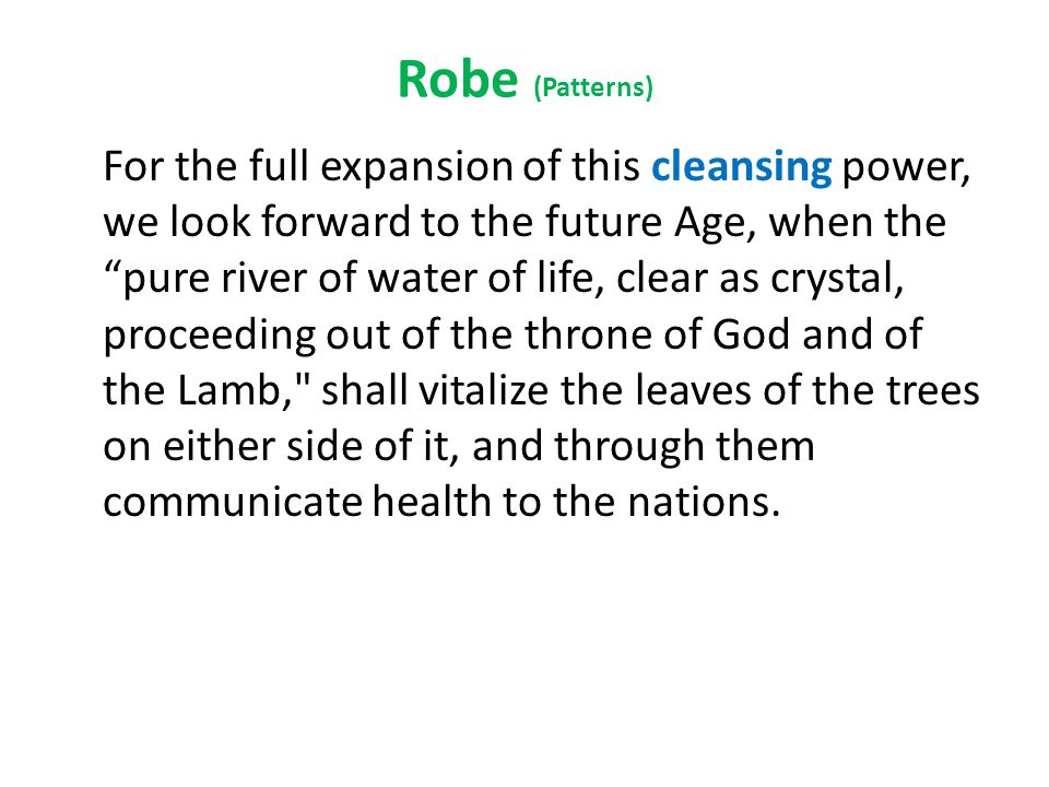Robe (Patterns) For the full expansion of this cleansing power, we look forward to the future Age, when the pure river of water of life, clear as crystal, proceeding out of the throne of God and of the Lamb, shall vitalize the leaves of the trees on either side of it, and through them communicate health to the nations.