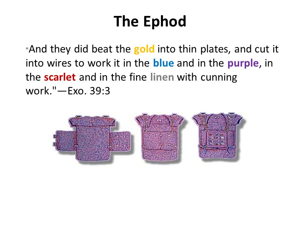 The Ephod And they did beat the gold into thin plates, and cut it into wires to work it in the blue and in the purple, in the scarlet and in the fine linen with cunning work. —Exo.