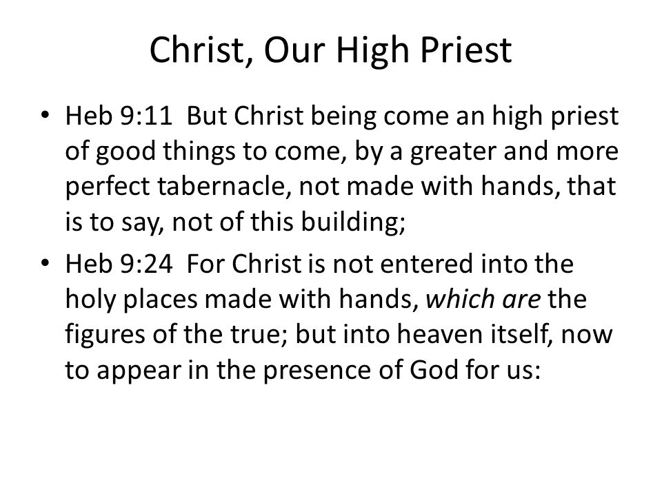 Christ, Our High Priest Heb 9:11 But Christ being come an high priest of good things to come, by a greater and more perfect tabernacle, not made with hands, that is to say, not of this building; Heb 9:24 For Christ is not entered into the holy places made with hands, which are the figures of the true; but into heaven itself, now to appear in the presence of God for us: