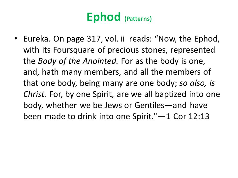 "Ephod (Patterns) Eureka. On page 317, vol. ii reads: ""Now, the Ephod, with its Foursquare of precious stones, represented the Body of the Anointed. Fo"