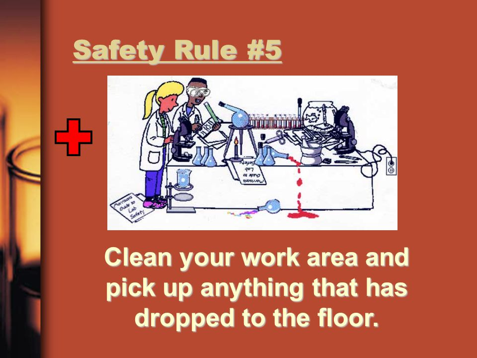 Safety Rule #5 Clean your work area and pick up anything that has dropped to the floor.