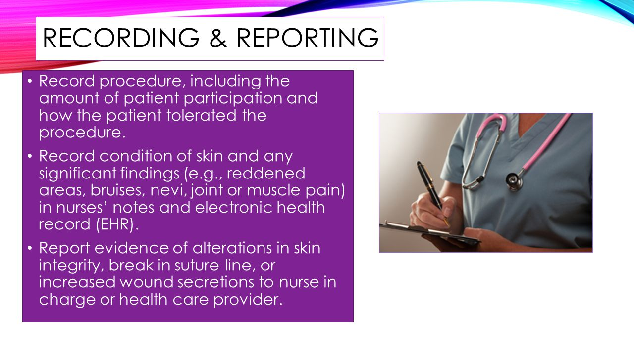 RECORDING & REPORTING Record procedure, including the amount of patient participation and how the patient tolerated the procedure.