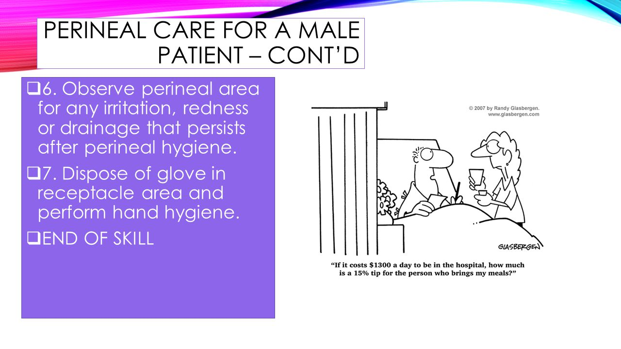PERINEAL CARE FOR A MALE PATIENT – CONT'D  6.