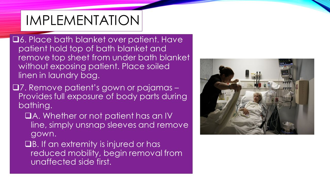 IMPLEMENTATION  6. Place bath blanket over patient. Have patient hold top of bath blanket and remove top sheet from under bath blanket without exposi