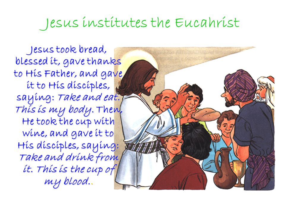 Jesus institutes the Eucahrist Jesus took bread, blessed it, gave thanks to His Father, and gave it to His disciples, saying: Take and eat. This is my