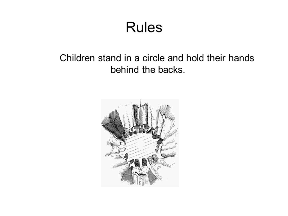 Rules Children stand in a circle and hold their hands behind the backs.