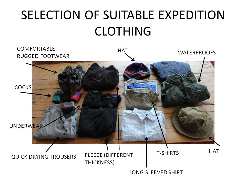 SELECTION OF SUITABLE EXPEDITION CLOTHING COMFORTABLE RUGGED FOOTWEAR SOCKS QUICK DRYING TROUSERS UNDERWEAR FLEECE (DIFFERENT THICKNESS) LONG SLEEVED SHIRT T-SHIRTS WATERPROOFS HAT