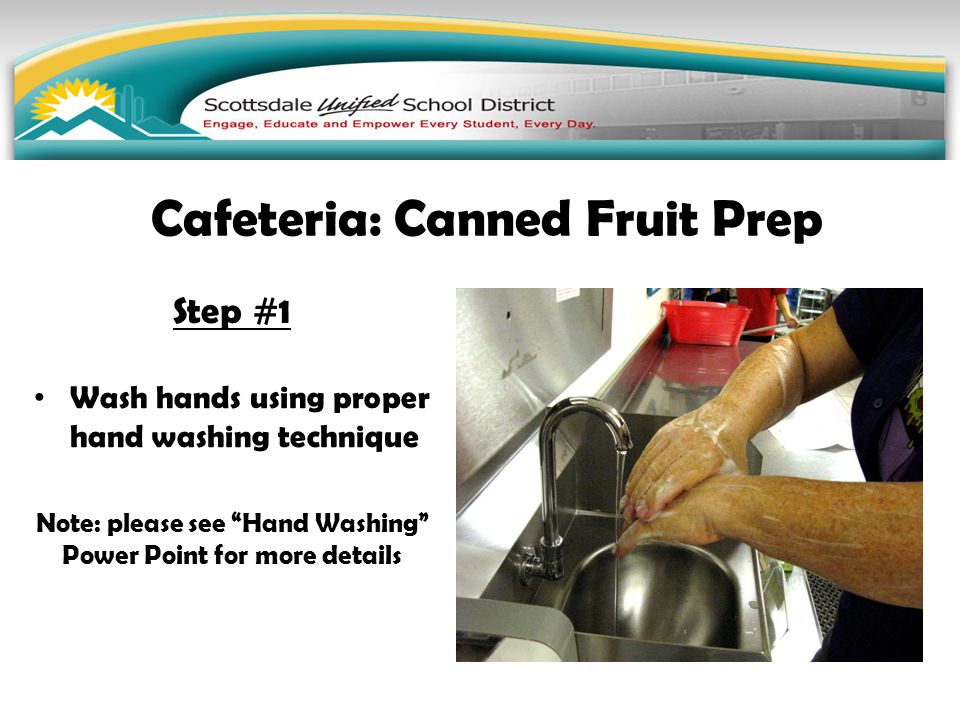 "Step #1 Wash hands using proper hand washing technique Note: please see ""Hand Washing"" Power Point for more details Cafeteria: Canned Fruit Prep"