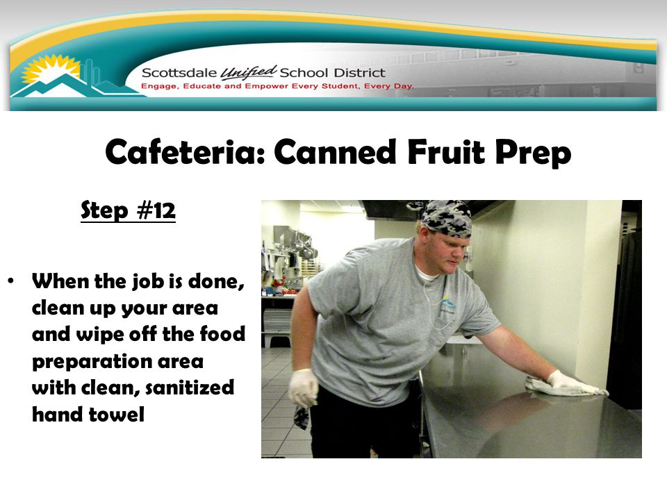 Step #12 When the job is done, clean up your area and wipe off the food preparation area with clean, sanitized hand towel Cafeteria: Canned Fruit Prep