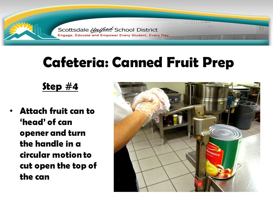 Step #4 Attach fruit can to 'head' of can opener and turn the handle in a circular motion to cut open the top of the can Cafeteria: Canned Fruit Prep