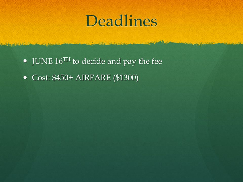 Deadlines JUNE 16 TH to decide and pay the fee JUNE 16 TH to decide and pay the fee Cost: $450+ AIRFARE ($1300) Cost: $450+ AIRFARE ($1300)