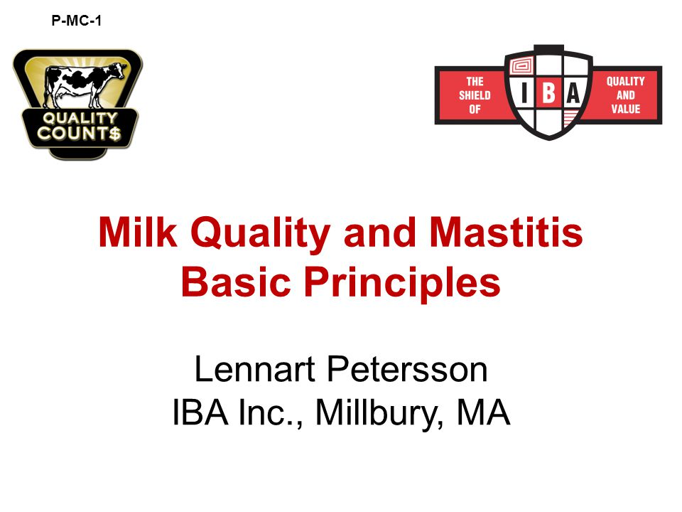 Milk Quality and Mastitis Basic Principles Lennart Petersson IBA Inc., Millbury, MA P-MC-1