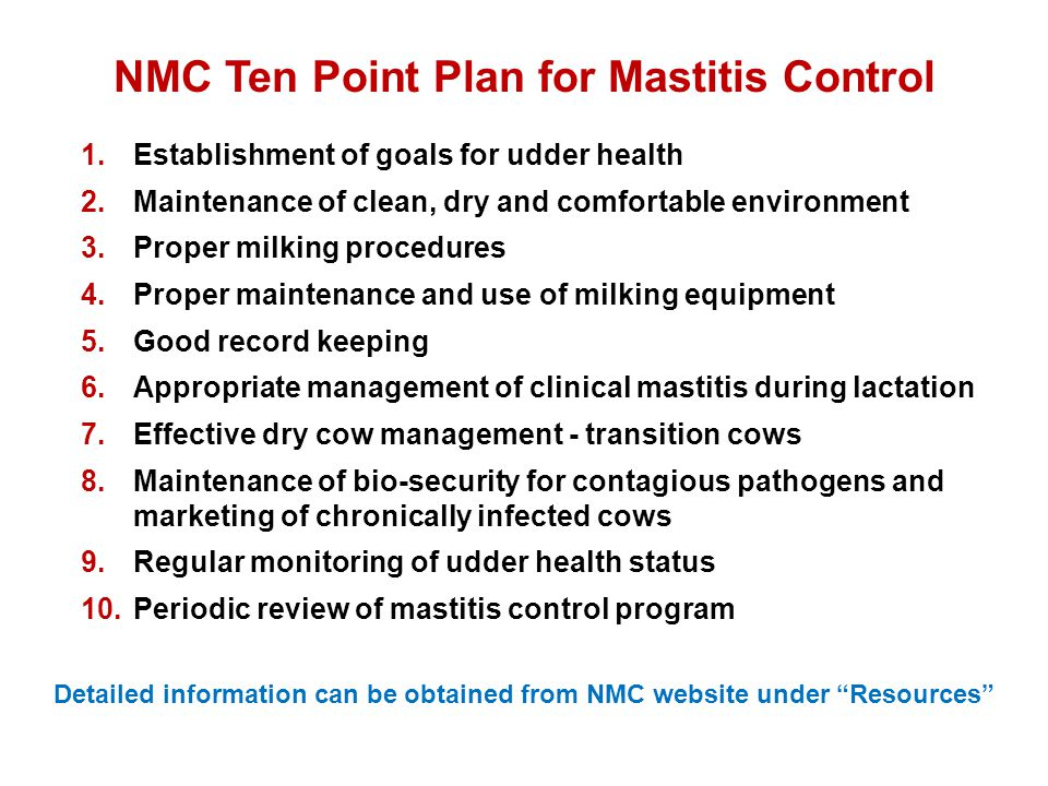 NMC Ten Point Plan for Mastitis Control 1.Establishment of goals for udder health 2.Maintenance of clean, dry and comfortable environment 3.Proper mil