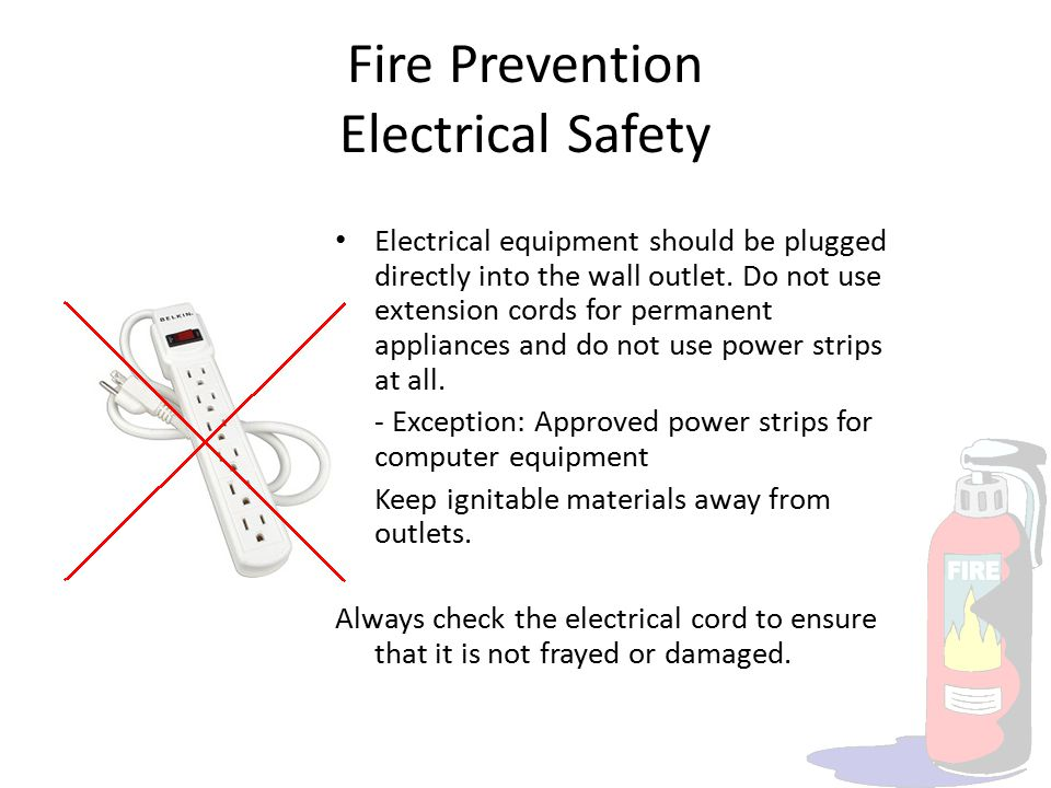 Fire Prevention Electrical Safety Electrical equipment should be plugged directly into the wall outlet. Do not use extension cords for permanent appli
