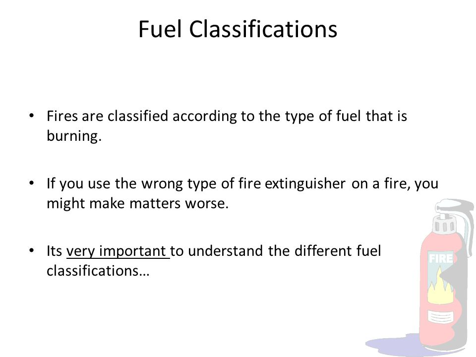 Fuel Classifications Fires are classified according to the type of fuel that is burning. If you use the wrong type of fire extinguisher on a fire, you