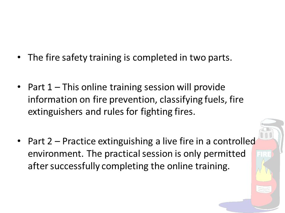 The fire safety training is completed in two parts. Part 1 – This online training session will provide information on fire prevention, classifying fue