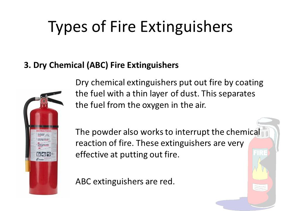 Types of Fire Extinguishers 3. Dry Chemical (ABC) Fire Extinguishers Dry chemical extinguishers put out fire by coating the fuel with a thin layer of