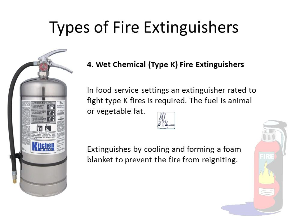 Types of Fire Extinguishers 4. Wet Chemical (Type K) Fire Extinguishers In food service settings an extinguisher rated to fight type K fires is requir
