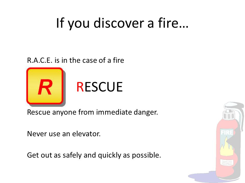 If you discover a fire… R.A.C.E. is in the case of a fire RESCUE Rescue anyone from immediate danger. Never use an elevator. Get out as safely and qui