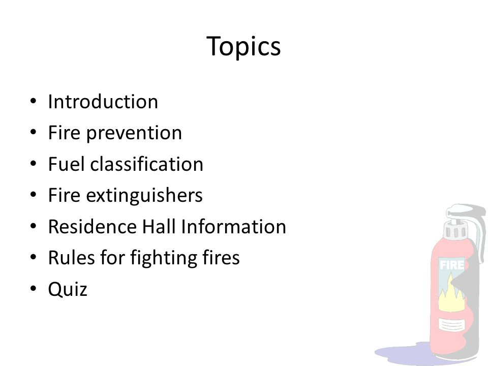 Topics Introduction Fire prevention Fuel classification Fire extinguishers Residence Hall Information Rules for fighting fires Quiz