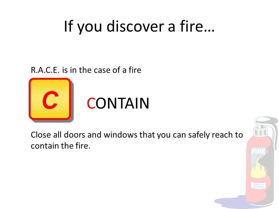 If you discover a fire… R.A.C.E. is in the case of a fire CONTAIN Close all doors and windows that you can safely reach to contain the fire.