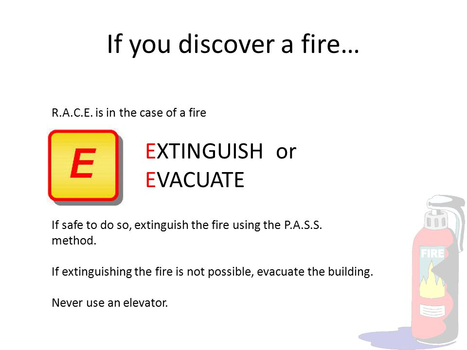 If you discover a fire… R.A.C.E. is in the case of a fire EXTINGUISH or EVACUATE If safe to do so, extinguish the fire using the P.A.S.S. method. If e