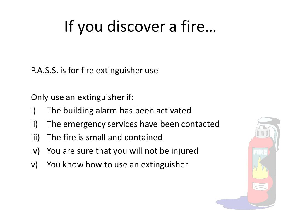 If you discover a fire… P.A.S.S. is for fire extinguisher use Only use an extinguisher if: i)The building alarm has been activated ii)The emergency se