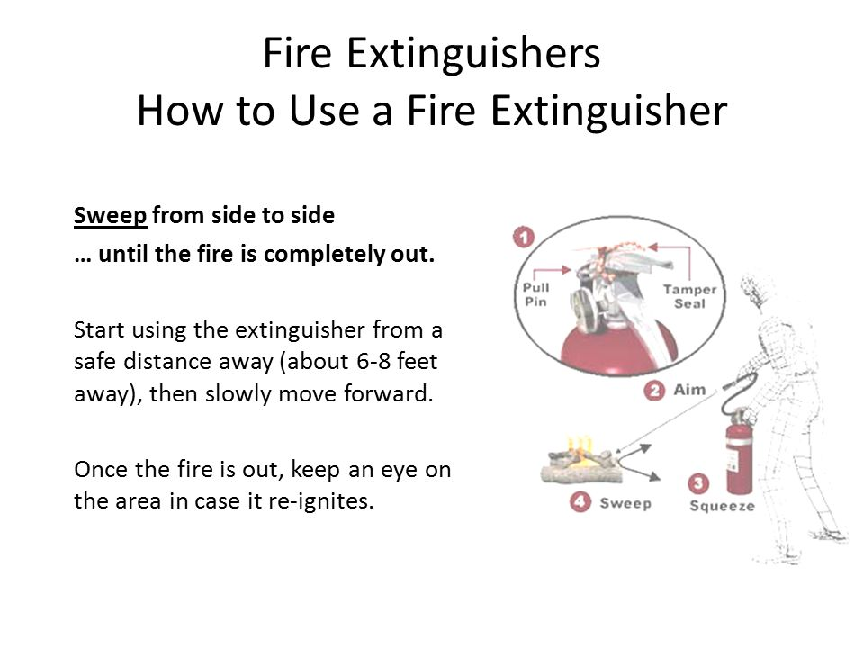 Fire Extinguishers How to Use a Fire Extinguisher Sweep from side to side … until the fire is completely out. Start using the extinguisher from a safe