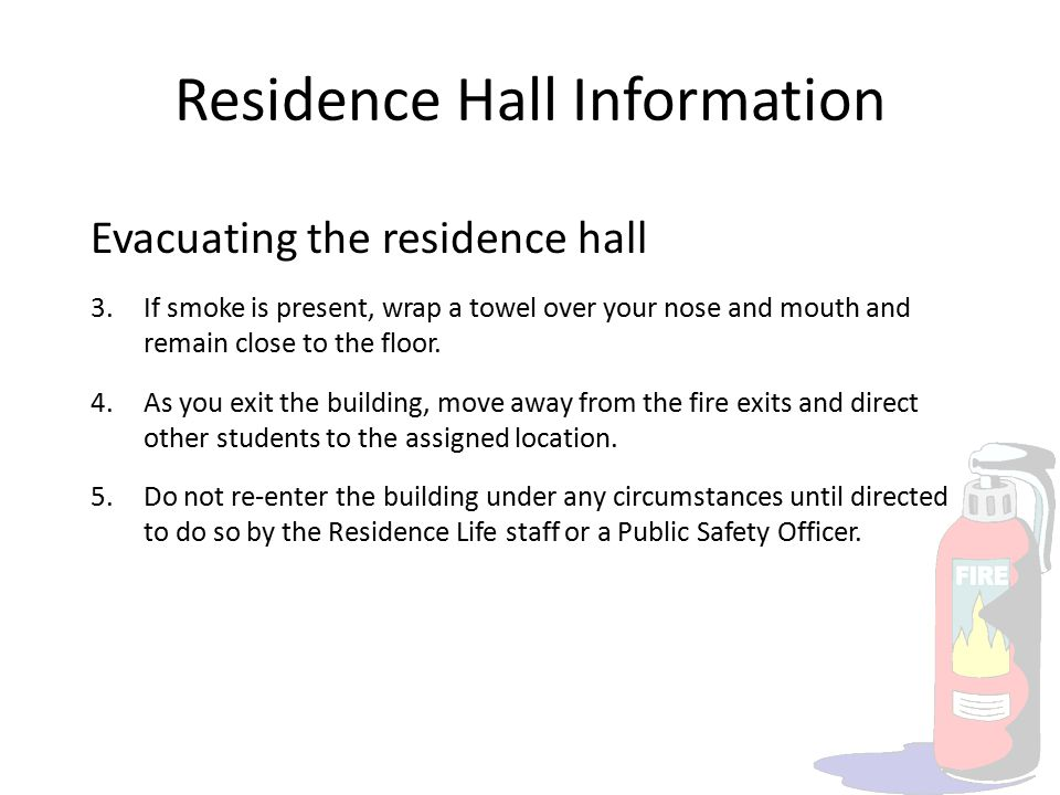 Residence Hall Information Evacuating the residence hall 3.If smoke is present, wrap a towel over your nose and mouth and remain close to the floor. 4