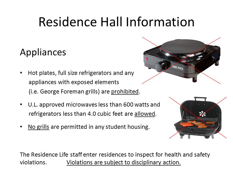 Residence Hall Information Appliances Hot plates, full size refrigerators and any appliances with exposed elements (i.e. George Foreman grills) are pr