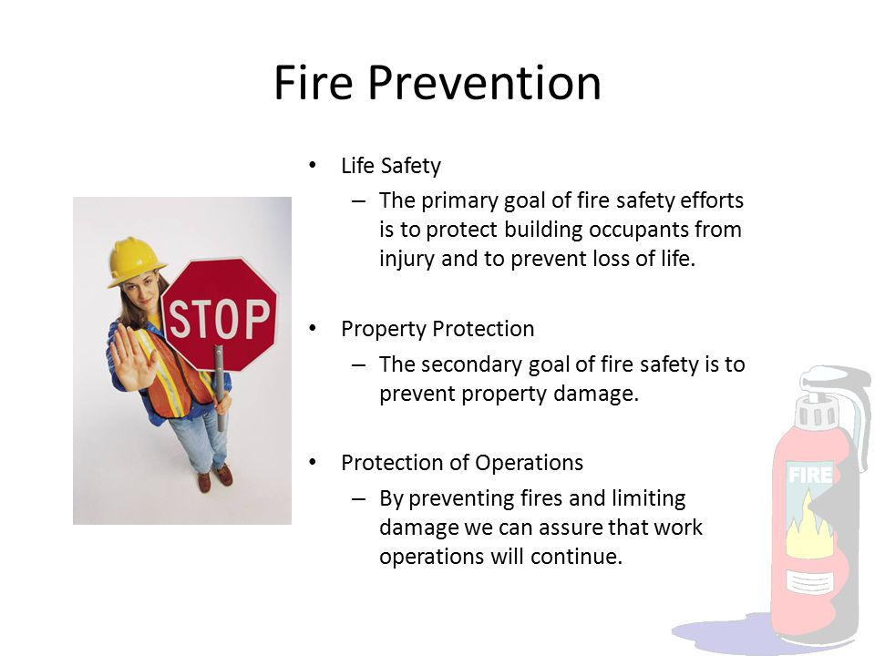 Fire Prevention Life Safety – The primary goal of fire safety efforts is to protect building occupants from injury and to prevent loss of life. Proper