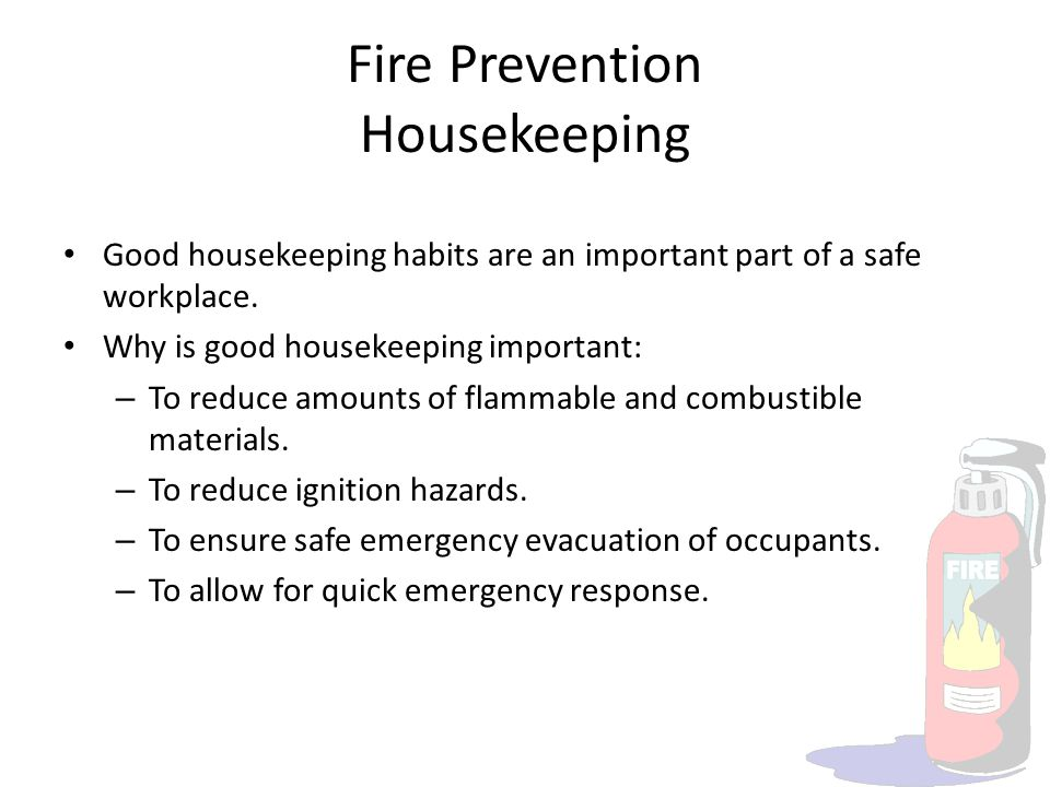Fire Prevention Housekeeping Good housekeeping habits are an important part of a safe workplace. Why is good housekeeping important: – To reduce amoun