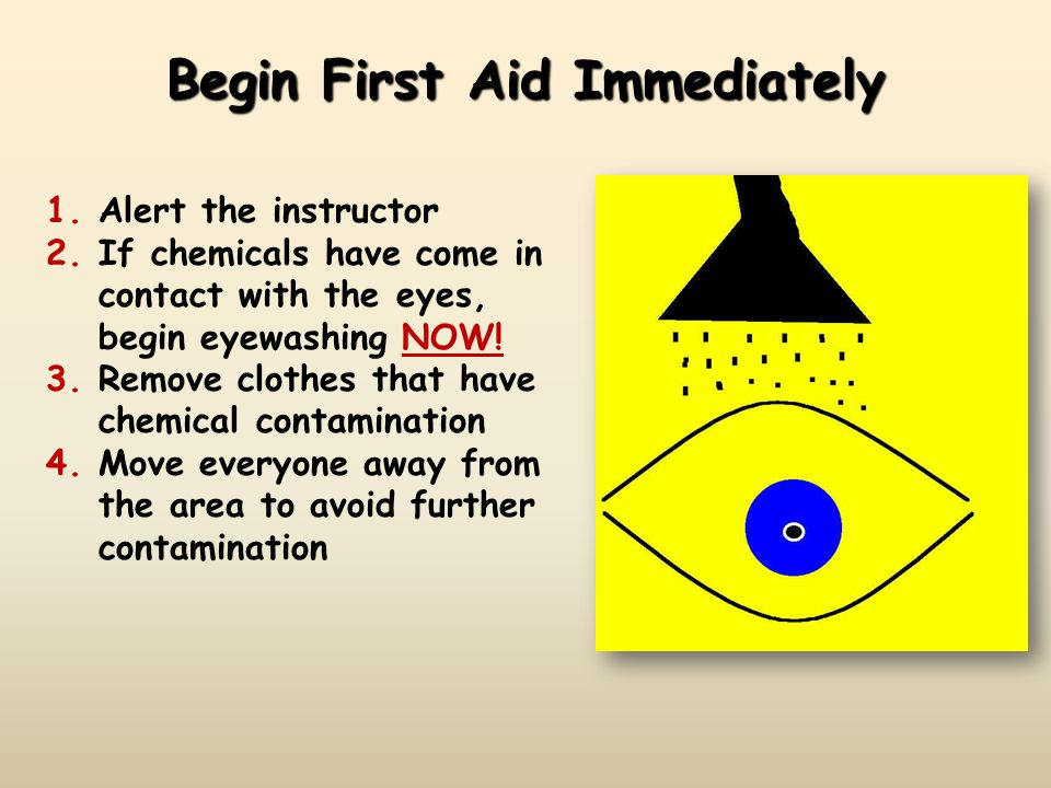 Begin First Aid Immediately 1.Alert the instructor 2.If chemicals have come in contact with the eyes, begin eyewashing NOW.