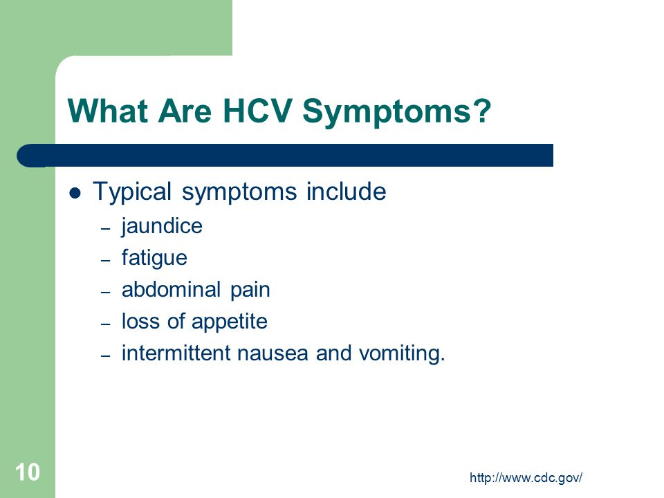 http://www.cdc.gov/ 10 What Are HCV Symptoms? Typical symptoms include – jaundice – fatigue – abdominal pain – loss of appetite – intermittent nausea