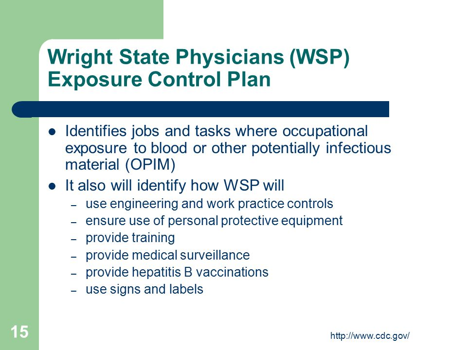 http://www.cdc.gov/ 15 Wright State Physicians (WSP) Exposure Control Plan Identifies jobs and tasks where occupational exposure to blood or other potentially infectious material (OPIM) It also will identify how WSP will – use engineering and work practice controls – ensure use of personal protective equipment – provide training – provide medical surveillance – provide hepatitis B vaccinations – use signs and labels