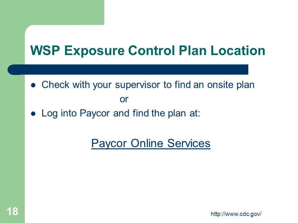 http://www.cdc.gov/ 18 WSP Exposure Control Plan Location Check with your supervisor to find an onsite plan or Log into Paycor and find the plan at: Paycor Online Services