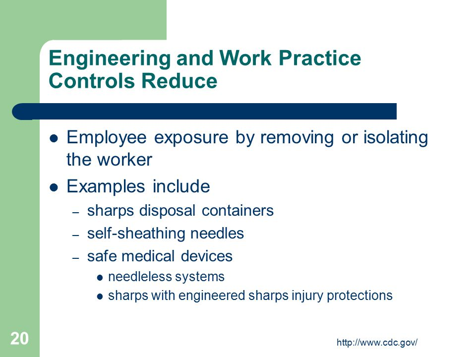 http://www.cdc.gov/ 20 Engineering and Work Practice Controls Reduce Employee exposure by removing or isolating the worker Examples include – sharps d