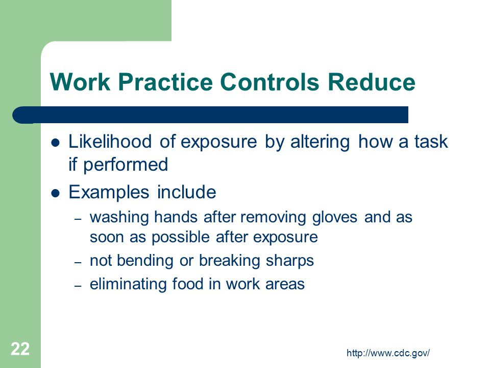 http://www.cdc.gov/ 22 Work Practice Controls Reduce Likelihood of exposure by altering how a task if performed Examples include – washing hands after