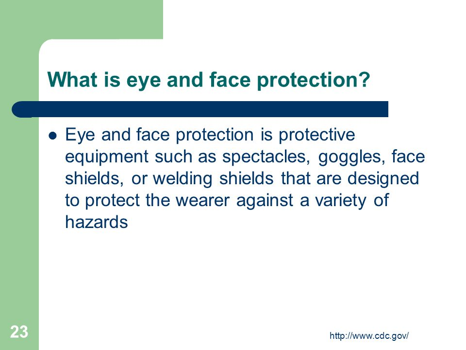 http://www.cdc.gov/ 23 What is eye and face protection.