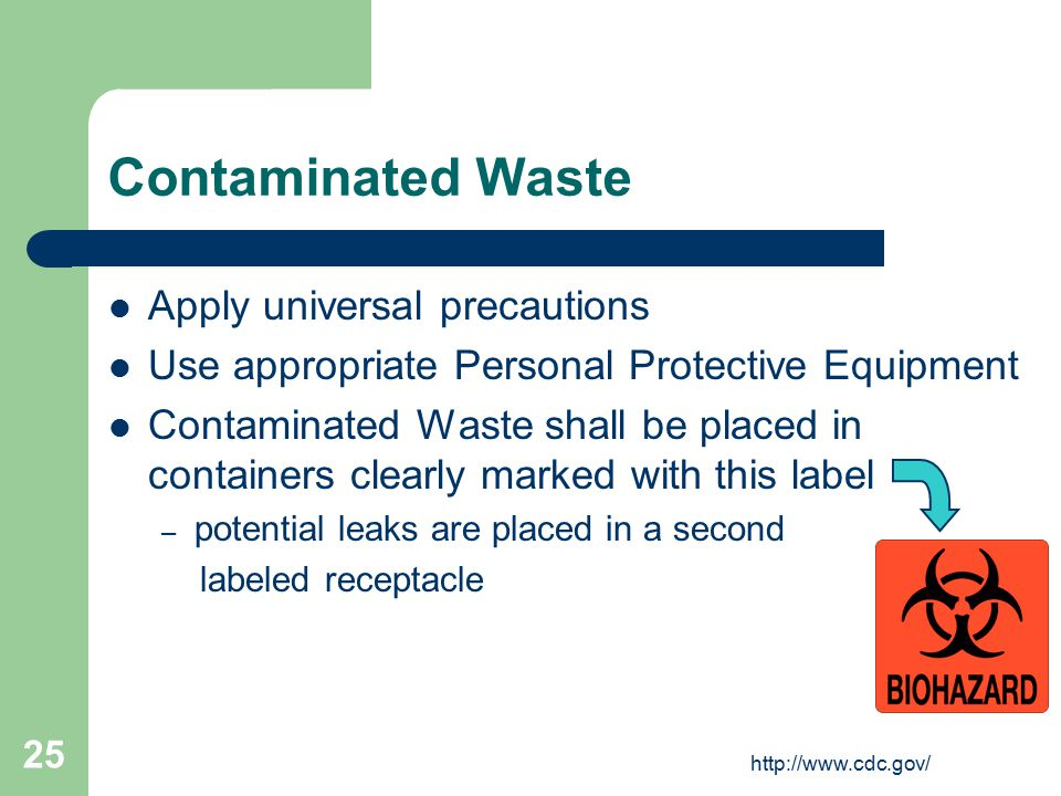 http://www.cdc.gov/ 25 Contaminated Waste Apply universal precautions Use appropriate Personal Protective Equipment Contaminated Waste shall be placed in containers clearly marked with this label – potential leaks are placed in a second labeled receptacle