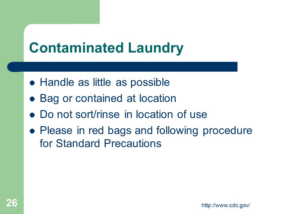 http://www.cdc.gov/ 26 Contaminated Laundry Handle as little as possible Bag or contained at location Do not sort/rinse in location of use Please in r
