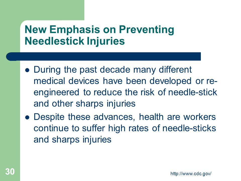 http://www.cdc.gov/ 30 New Emphasis on Preventing Needlestick Injuries During the past decade many different medical devices have been developed or re- engineered to reduce the risk of needle-stick and other sharps injuries Despite these advances, health are workers continue to suffer high rates of needle-sticks and sharps injuries